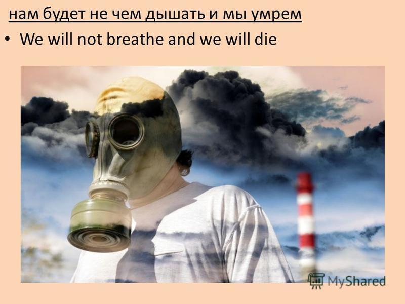 нам будет не чем дышать и мы умрем We will not breathe and we will die