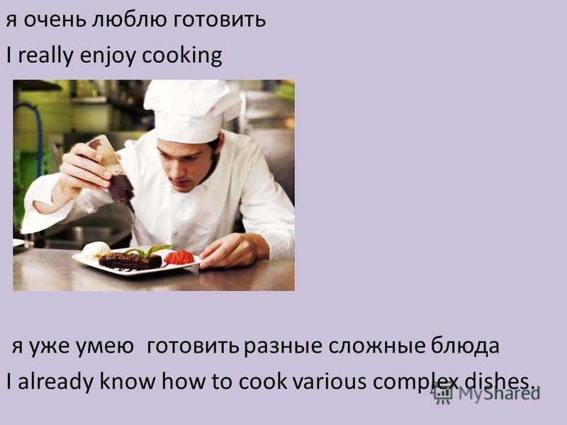 я очень люблю готовить I really enjoy cooking я уже умею готовить разные сложные блюда I already know how to cook various complex dishes.