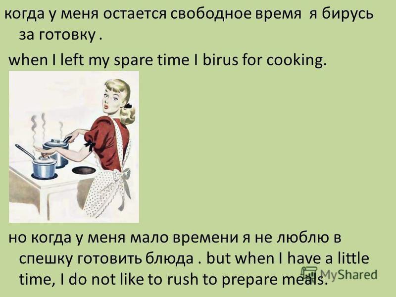 когда у меня остается свободное время я берусь за готовку. when I left my spare time I birus for cooking. но когда у меня мало времени я не люблю в спешку готовить блюда. but when I have a little time, I do not like to rush to prepare meals.