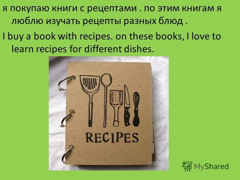я покупаю книги с рецептами. по этим книгам я люблю изучать рецепты разных блюд. I buy a book with recipes. on these books, I love to learn recipes for different dishes.