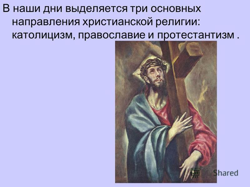 В наши дни выделяется три основных направления христианской религии: католицизм, православие и протестантизм.