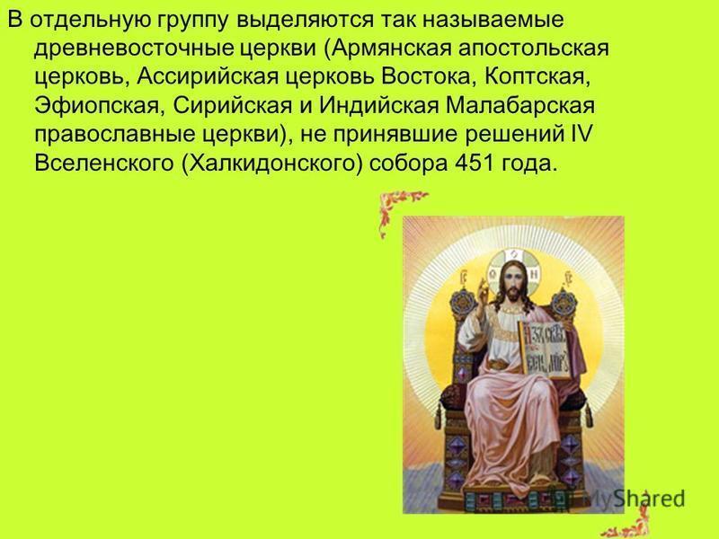 В отдельную группу выделяются так называемые древневосточные церкви (Армянская апостольская церковь, Ассирийская церковь Востока, Коптская, Эфиопская, Сирийская и Индийская Малабарская православные церкви), не принявшие решений IV Вселенского (Халкид