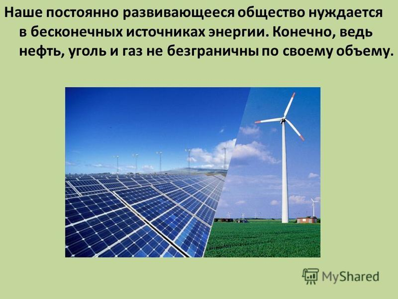 Наше постоянно развивающееся общество нуждается в бесконечных источниках энергии. Конечно, ведь нефть, уголь и газ не безграничны по своему объему.