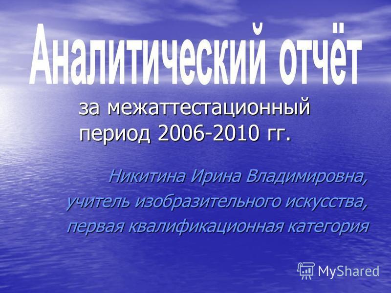 за межаттестационный период 2006-2010 гг. Никитина Ирина Владимировна, учитель изобразительного искусства, первая квалификационная категория