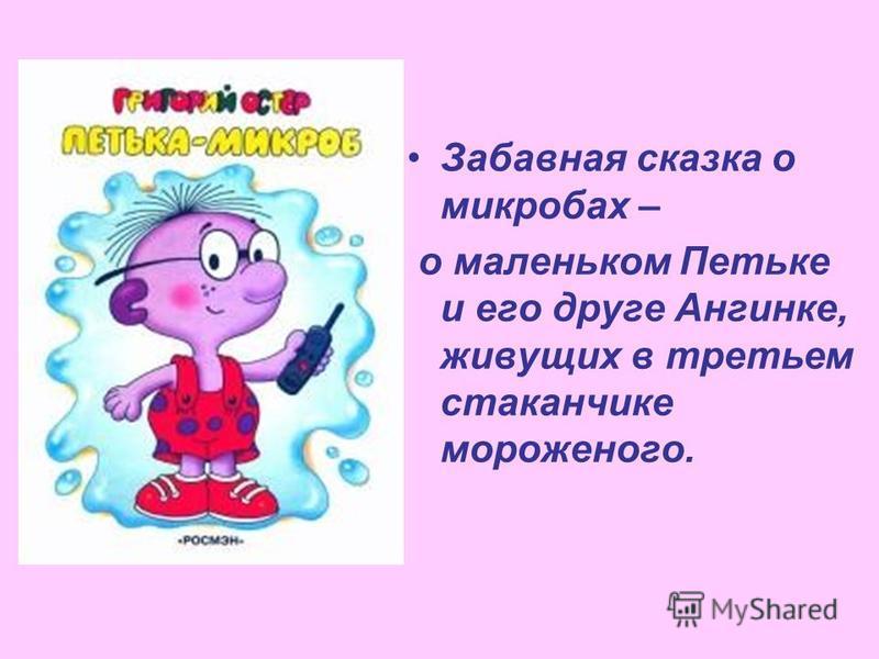 Забавная сказка о микробах – о маленьком Петьке и его друге Ангинке, живущих в третьем стаканчике мороженого.
