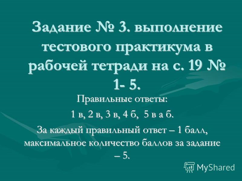 Задание 3. выполнение тестового практикума в рабочей тетради на с. 19 1- 5. Правильные ответы: 1 в, 2 в, 3 в, 4 б, 5 в а б. За каждый правильный ответ – 1 балл, максимальное количество баллов за задание – 5.