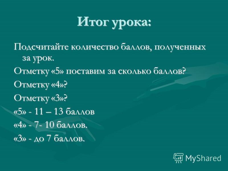 Итог урока: Подсчитайте количество баллов, полученных за урок. Отметку «5» поставим за сколько баллов? Отметку «4»? Отметку «3»? «5» - 11 – 13 баллов «4» - 7- 10 баллов. «3» - до 7 баллов.