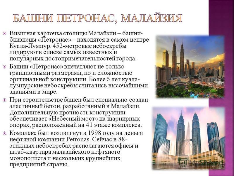 Визитная карточка столицы Малайзии – башни- близнецы «Петронас» – находятся в самом центре Куала-Лумпур. 452-метровые небоскребы лидируют в списке самых известных и популярных достопримечательностей города. Башни «Петронас» впечатляют не только гранд