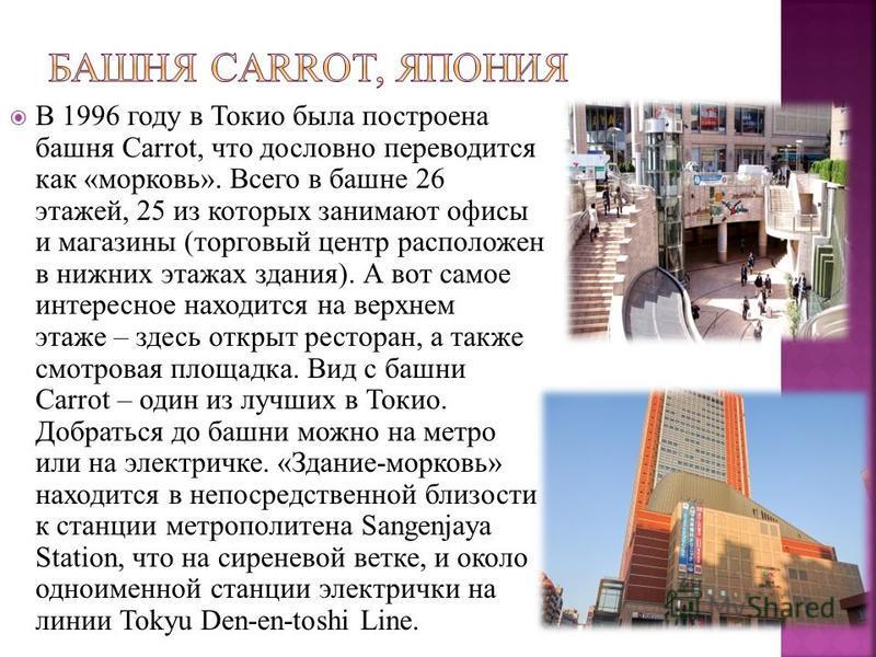 В 1996 году в Токио была построена башня Carrot, что дословно переводится как «морковь». Всего в башне 26 этажей, 25 из которых занимают офисы и магазины (торговый центр расположен в нижних этажах здания). А вот самое интересное находится на верхнем