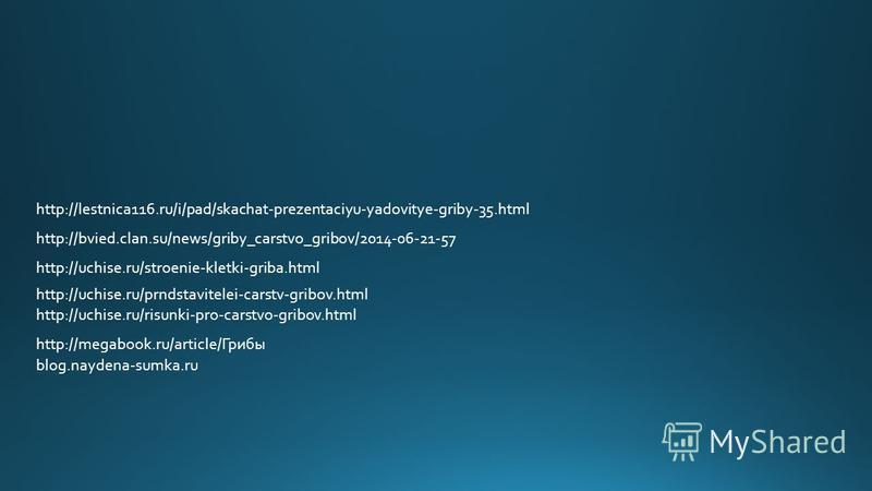 http://megabook.ru/article/Грибы blog.naydena-sumka.ru http://uchise.ru/risunki-pro-carstvo-gribov.html http://uchise.ru/prndstavitelei-carstv-gribov.html http://uchise.ru/stroenie-kletki-griba.html http://bvied.clan.su/news/griby_carstvo_gribov/2014