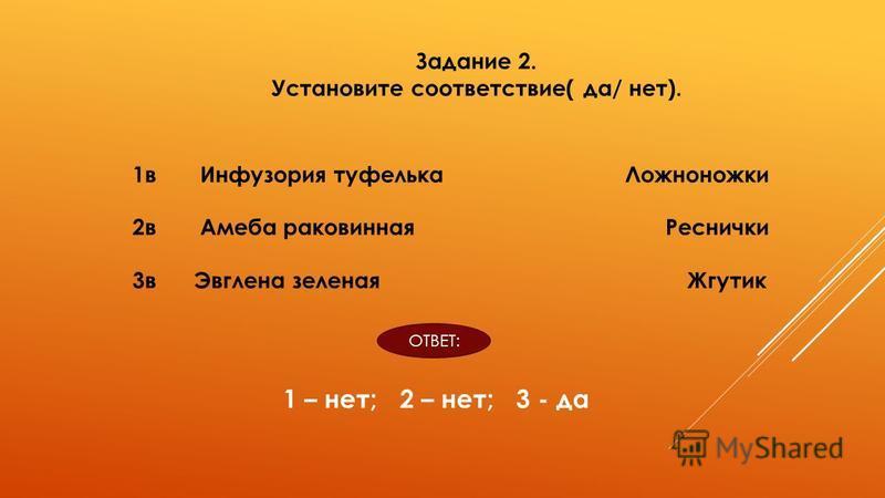Задание 2. Установите соответствие( да/ нет). 1 в Инфузория туфелька Ложноножки 2 в Амеба раковинная Реснички 3 в Эвглена зеленая Жгутик ОТВЕТ: 1 – нет; 2 – нет; 3 - да