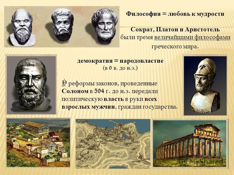 Философия = любовь к мудрости Сократ, Платон и Аристотель были тремя величайшими философами греческого мира. демократия = народовластие ( в 6 в. до н. э.) Ý реформы законов, проведенные Солоном в 594 г. до н. э. передали политическую власть в руки вс