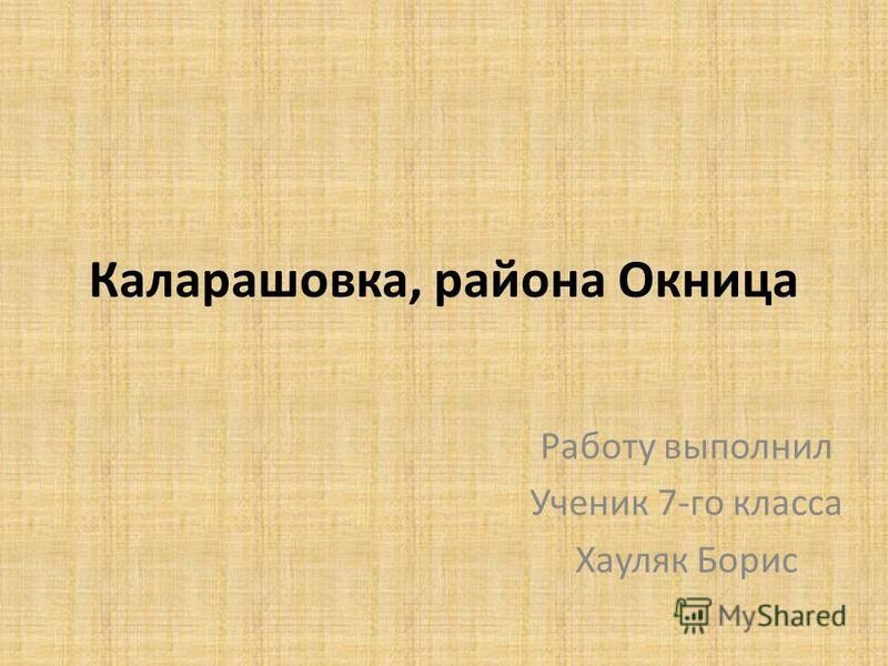 Каларашовка, района Окница Работу выполнил Ученик 7-го класса Хауляк Борис