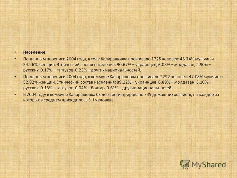 Население По данным переписи 2004 года, в селе Каларашовка проживало 1725 человек: 45.74% мужчин и 54.26% женщин. Этнический состав населения: 90.67% – украинцев, 6.03% – молдаван, 2.90% – русских, 0.17% – гагаузов, 0.23% – других национальностей. По
