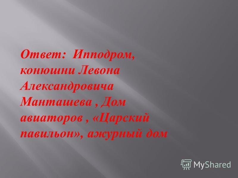 Ответ : Ипподром, конюшни Левона Александровича Манташева, Дом авиаторов, « Царский павильон », ажурный дом
