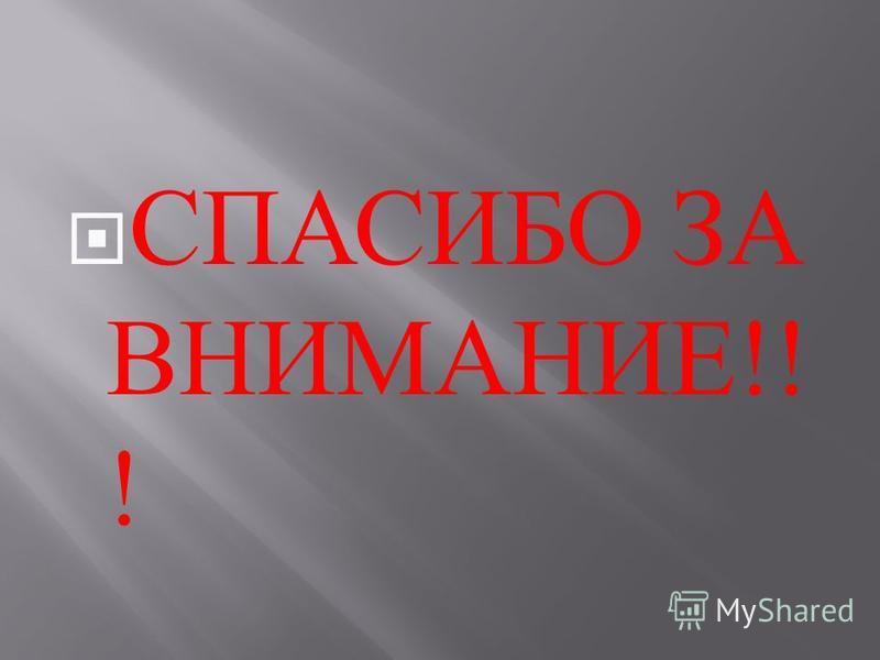 СПАСИБО ЗА ВНИМАНИЕ !! !
