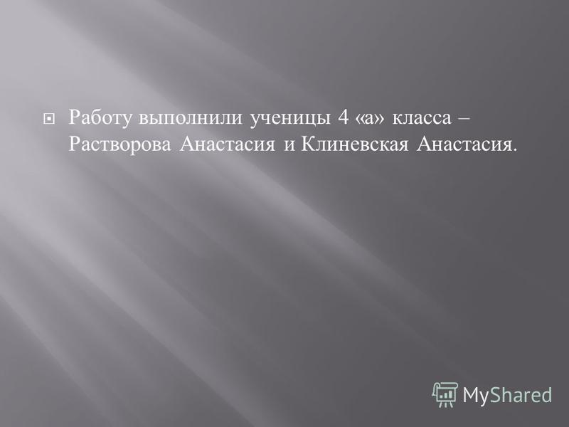 Работу выполнили ученицы 4 « а » класса – Растворова Анастасия и Клиневская Анастасия.