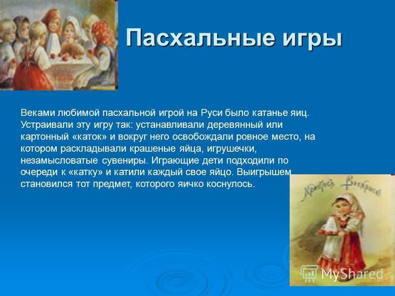 Пасхальные игры Веками любимой пасхальной игрой на Руси было катанье яиц. Устраивали эту игру так: устанавливали деревянный или картонный «каток» и вокруг него освобождали ровное место, на котором раскладывали крашеные яйца, игрушечки, незамысловатые