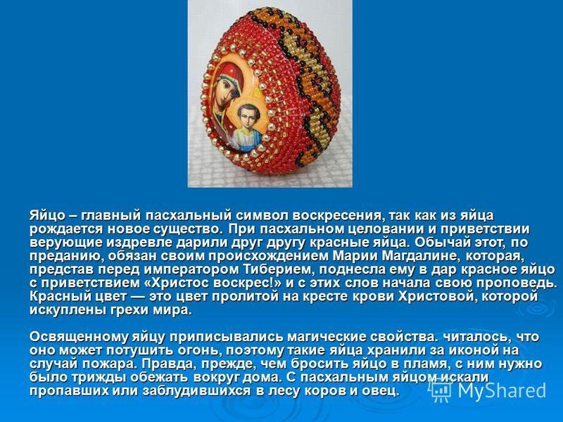 Яйцо – главный пасхальный символ воскресения, так как из яйца рождается новое существо. При пасхальном целовании и приветствии верующие издревле дарили друг другу красные яйца. Обычай этот, по преданию, обязан своим происхождением Марии Магдалине, ко