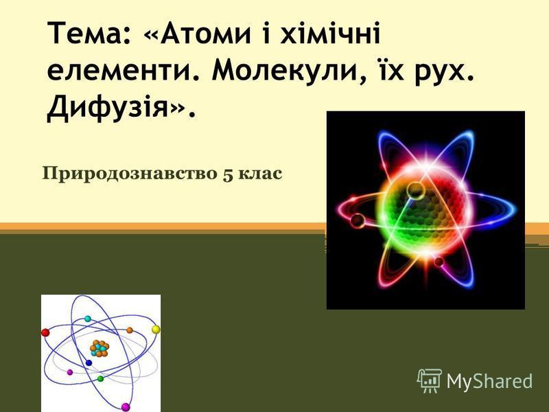 Тема: «Атоми і хімічні елементи. Молекули, їх рух. Дифузія». Природознавство 5 клас