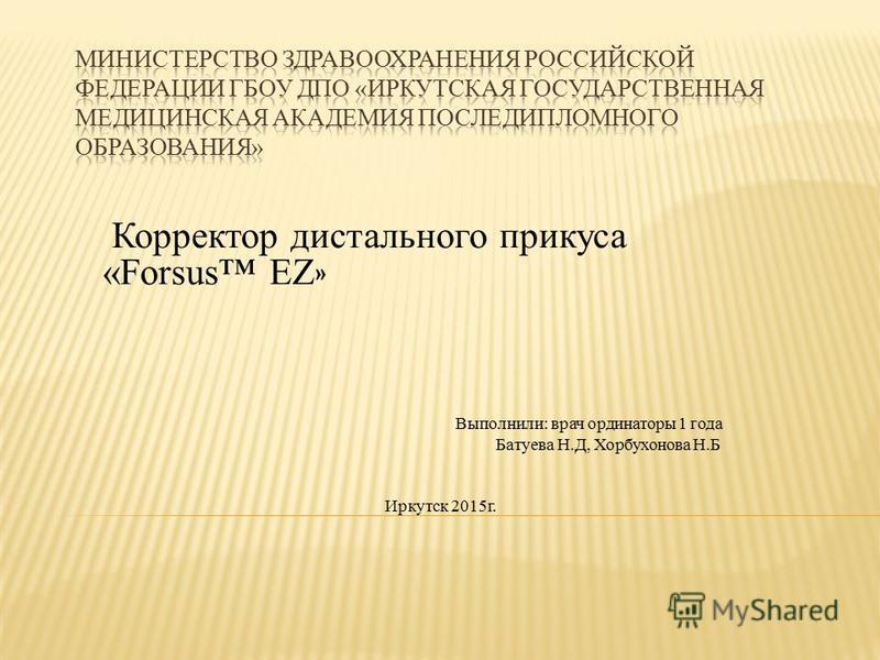 Корректор дистального прикуса «Forsus EZ » Выполнили: врач ординаторы 1 года Батуева Н.Д, Хорбухонова Н.Б Иркутск 2015 г.