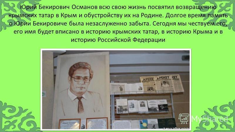 Юрий Бекирович Османов всю свою жизнь посвятил возвращению крымских татар в Крым и обустройству их на Родине. Долгое время память о Юрии Бекировиче была незаслуженно забыта. Сегодня мы чествуем его, его имя будет вписано в историю крымских татар, в и