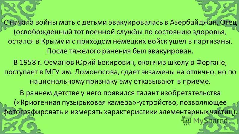 С начала войны мать с детьми эвакуировалась в Азербайджан. Отец (освобожденный тот военной службы по состоянию здоровья, остался в Крыму и с приходом немецких войск ушел в партизаны. После тяжелого ранения был эвакуирован. В 1958 г. Османов Юрий Беки