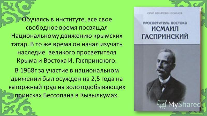Обучаясь в институте, все свое свободное время посвящал Национальному движению крымских татар. В то же время он начал изучать наследие великого просветителя Крыма и Востока И. Гаспринского. В 1968 г за участие в национальном движении был осужден на 2