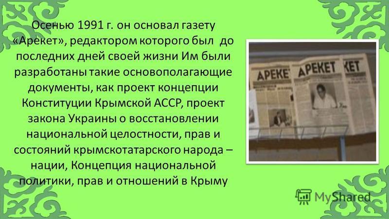 Осенью 1991 г. он основал газету «Арекет», редактором которого был до последних дней своей жизни Им были разработаны такие основополагающие документы, как проект концепции Конституции Крымской АССР, проект закона Украины о восстановлении национальной