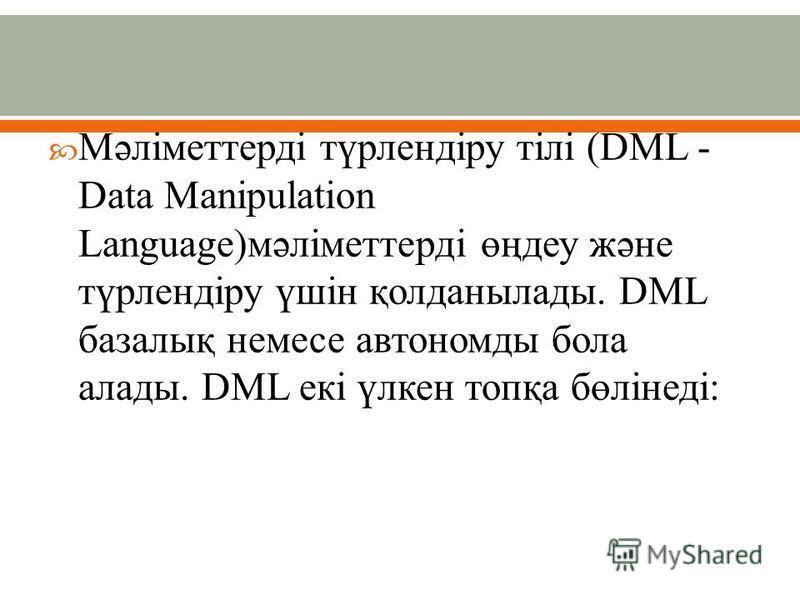 Мәліметтерді түрлендіру тілі (DML - Data Manipulation Language)мәліметтерді өңдеу және түрлендіру үшін қолданылады. DML базалық немесе автономды бола алады. DML екі үлкен топқа бөлінеді: