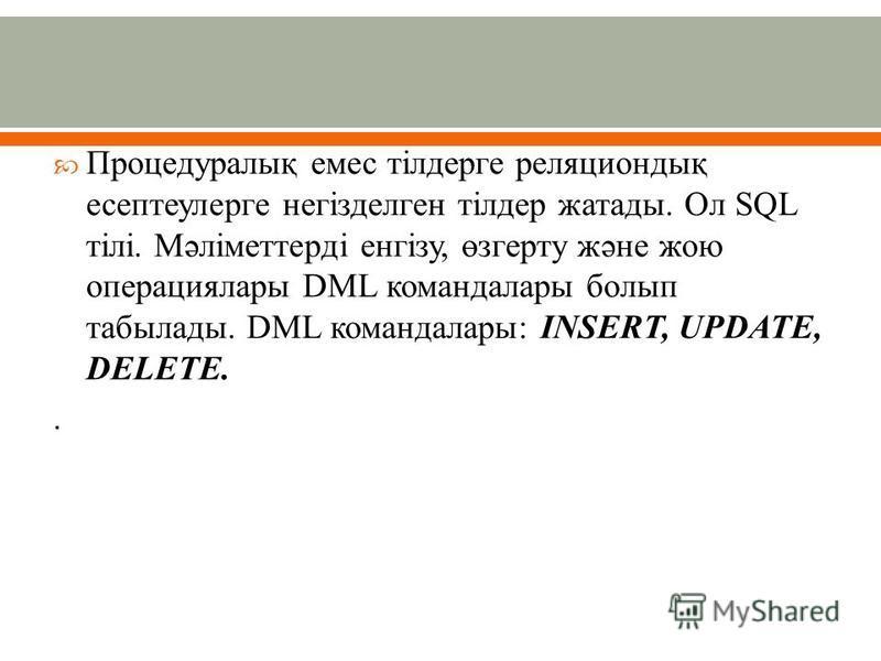 Процедуралық емес тілдерге реляциондық есептеулерге негізделген тілдер жатады. Ол SQL тілі. Мәліметтерді енгізу, өзгерту және жою операциялары DML командалары болып табылады. DML командалары: INSERT, UPDATE, DELETE..
