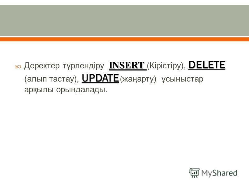 INSERT DELETE UPDATE Деректер түрлендіру INSERT ( Кірістіру ), DELETE ( алып тастау ), UPDATE ( жаңарту ) ұсыныстар арқылы орындалады.