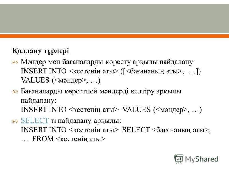 Қолдану түрлері Мәндер мен бағаналарды көрсету арқылы пайдалану INSERT INTO ([, …]) VALUES (, …) Бағаналарды көрсетпей мәндерді келтіру арқылы пайдалану: INSERT INTO VALUES (, …) SELECT ті пайдалану арқылы: INSERT INTO SELECT, … FROM SELECT
