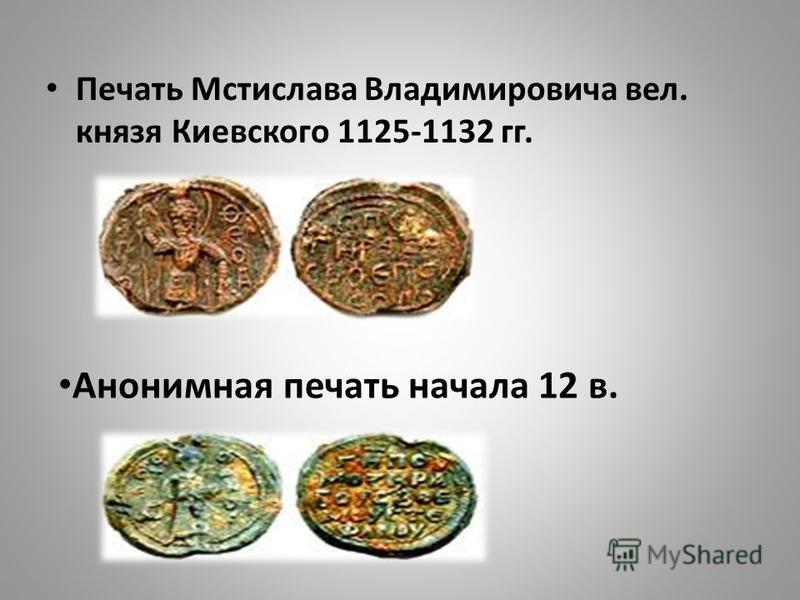 Печать Мстислава Владимировича вел. князя Киевского 1125-1132 гг. Анонимная печать начала 12 в.