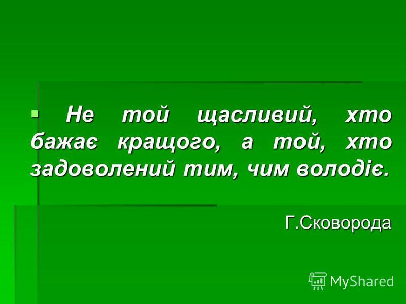 Не той щасливий, хто бажає кращого, а той, хто задоволений тим, чим володіє. Не той щасливий, хто бажає кращого, а той, хто задоволений тим, чим володіє.Г.Сковорода
