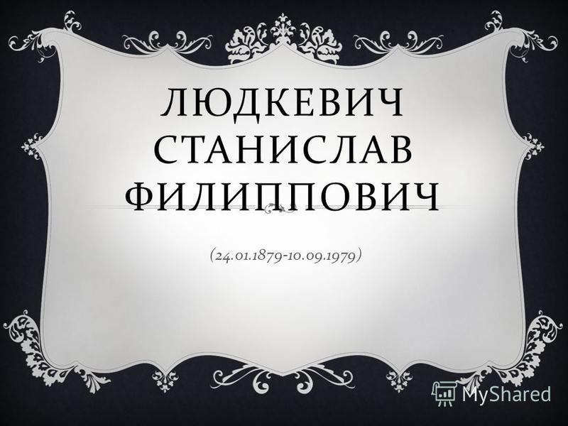 ЛЮДКЕВИЧ СТАНИСЛАВ ФИЛИППОВИЧ (24.01.1879-10.09.1979)