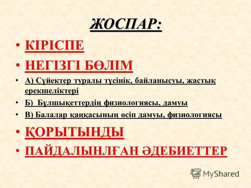 ЖОСПАР: КІРІСПЕ НЕГІЗГІ БӨЛІМ А) Сүйектер туралы түсінік, байланысуы, жастық ерекшеліктері Б) Бұлшықеттердің физиологиясы, дамуы В) Балалар қаңқасының өсіп дамуы, физиологиясы ҚОРЫТЫНДЫ ПАЙДАЛЫНЛҒАН ӘДЕБИЕТТЕР
