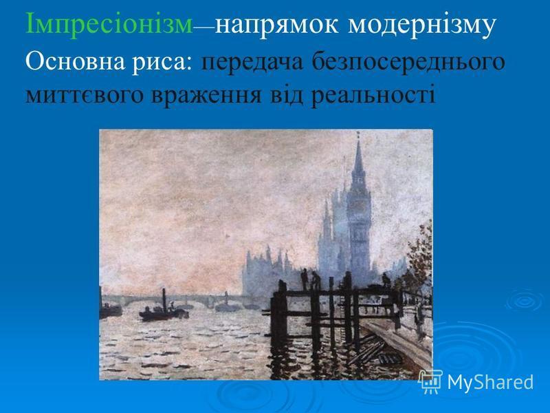 Імпресіонізм напрямок модернізму Основна риса: передача безпосереднього миттєвого враження від реальності