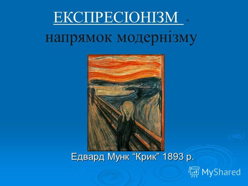 ЕКСПРЕСІОНІЗМ - напрямок модернізму Едвард Мунк Крик 1893 р. Едвард Мунк Крик 1893 р.