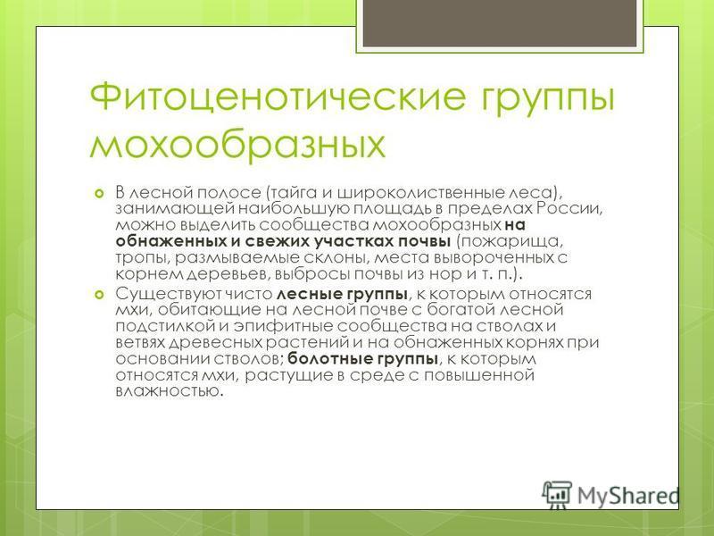 Фитоценотические группы мохообразных В лесной полосе (тайга и широколиственные леса), занимающей наибольшую площадь в пределах России, можно выделить сообщества мохообразных на обнаженных и свежих участках почвы (пожарища, тропы, размываемые склоны,