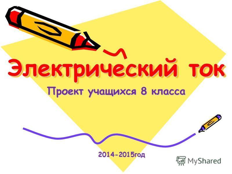 Электрический ток Проект учащихся 8 класса 2014-2015 год 2014-2015 год