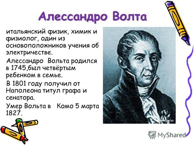 Алессандро Волта итальянский физик, химик и физиолог, один из основоположников учения об электричестве. Алессандро Вольта родился в 1745,был четвёртым ребенком в семье. В 1801 году получил от Наполеона титул графа и сенатора. Умер Вольта в Комо 5 мар