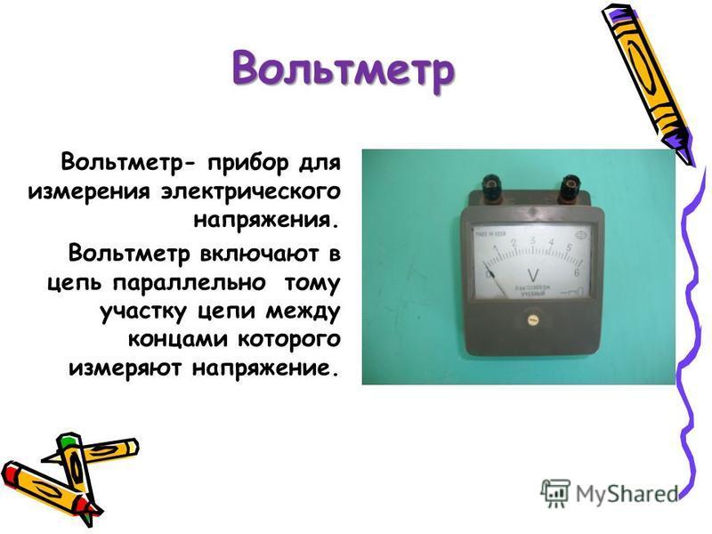 Вольтметр Вольтметр- прибор для измерения электрического напряжения. Вольтметр включают в цепь параллельно тому участку цепи между концами которого измеряют напряжение.