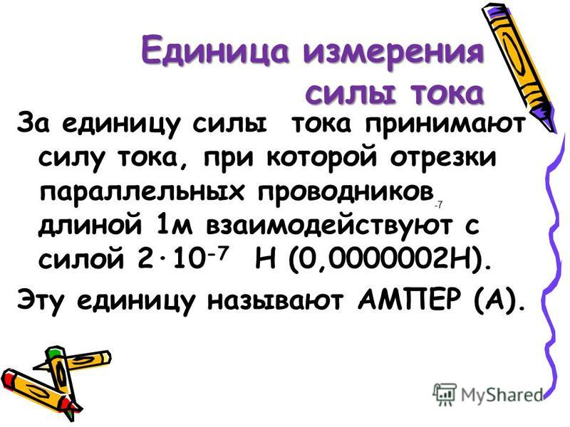 Единица измерения силы тока За единицу силы тока принимают силу тока, при которой отрезки параллельных проводников длиной 1 м взаимодействуют с силой 210 -7 Н (0,0000002Н). Эту единицу называют АМПЕР (А). -7
