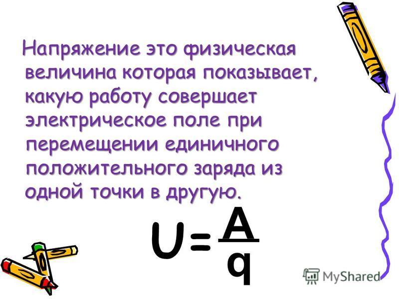 Напряжение это физическая величина которая показывает, какую работу совершает электрическое поле при перемещении единичного положительного заряда из одной точки в другую. A q U=