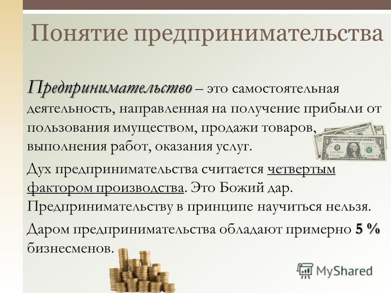 Понятие предпринимательства Предпринимательство Предпринимательство – это самостоятельная деятельность, направленная на получение прибыли от пользования имуществом, продажи товаров, выполнения работ, оказания услуг. Дух предпринимательства считается