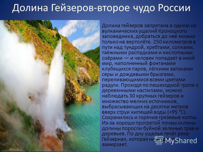Долина Гейзеров-второе чудо России Долина гейзеров запрятана в одном из вулканических ущелий Кроноцкого заповедника, добраться до неё можно только на вертолёте. 250 километров в пути над тундрой, хребтами, сопками, таёжными распадками и кислотными оз