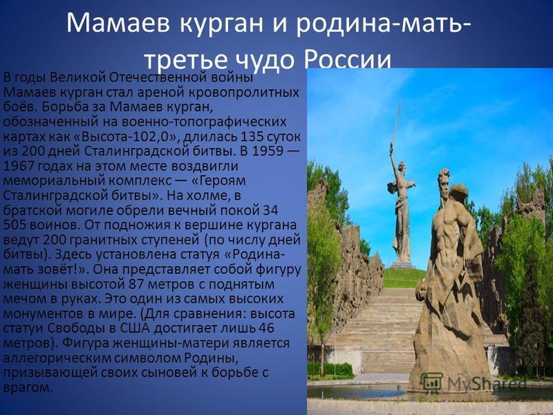 Мамаев курган и родина-мать- третье чудо России В годы Великой Отечественной войны Мамаев курган стал ареной кровопролитных боёв. Борьба за Мамаев курган, обозначенный на военно-топографических картах как «Высота-102,0», длилась 135 суток из 200 дней