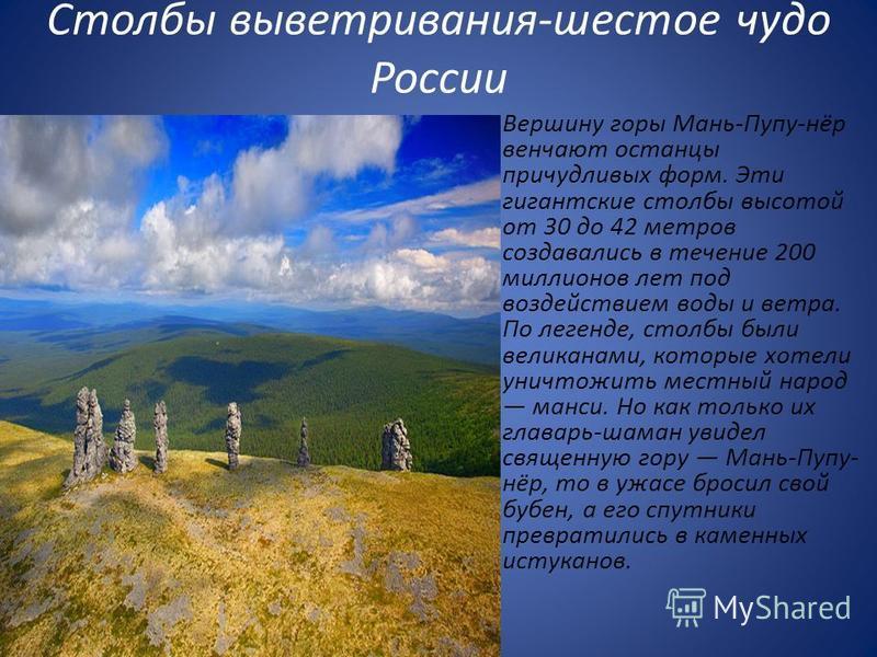 Столбы выветривания-шестое чудо России Вершину горы Мань-Пупу-нёр венчают останцы причудливых форм. Эти гигантские столбы высотой от 30 до 42 метров создавались в течение 200 миллионов лет под воздействием воды и ветра. По легенде, столбы были велика