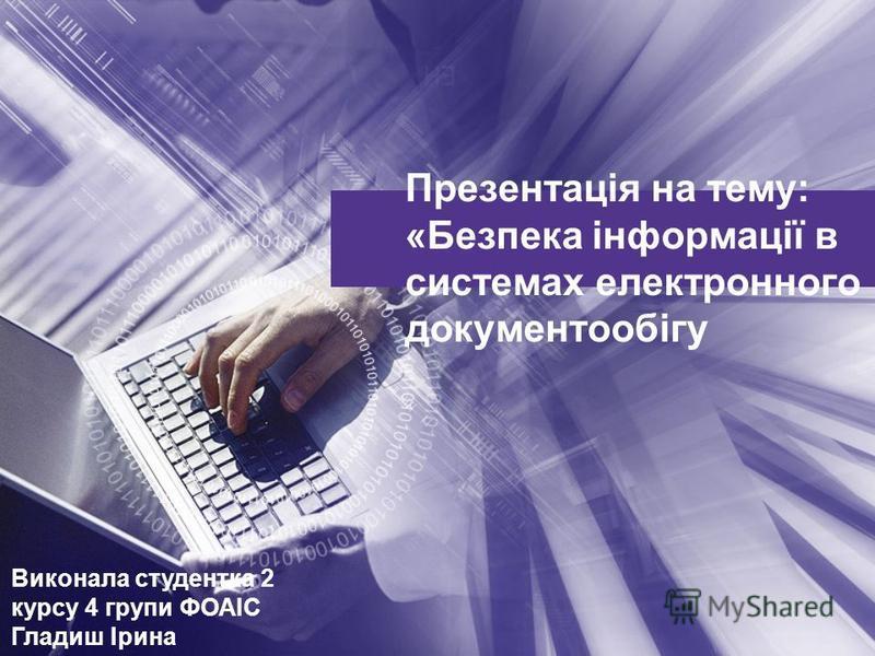 Презентація на тему: «Безпека інформації в системах електронного документообігу Виконала студентка 2 курсу 4 групи ФОАІС Гладиш Ірина